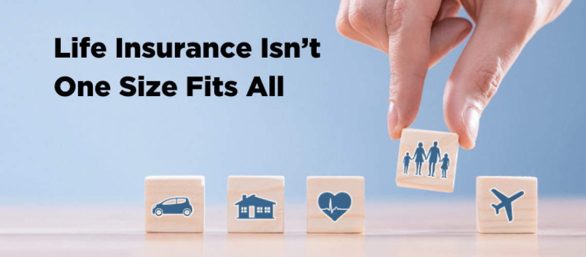 Life Insurance Isn't One Size Fits All